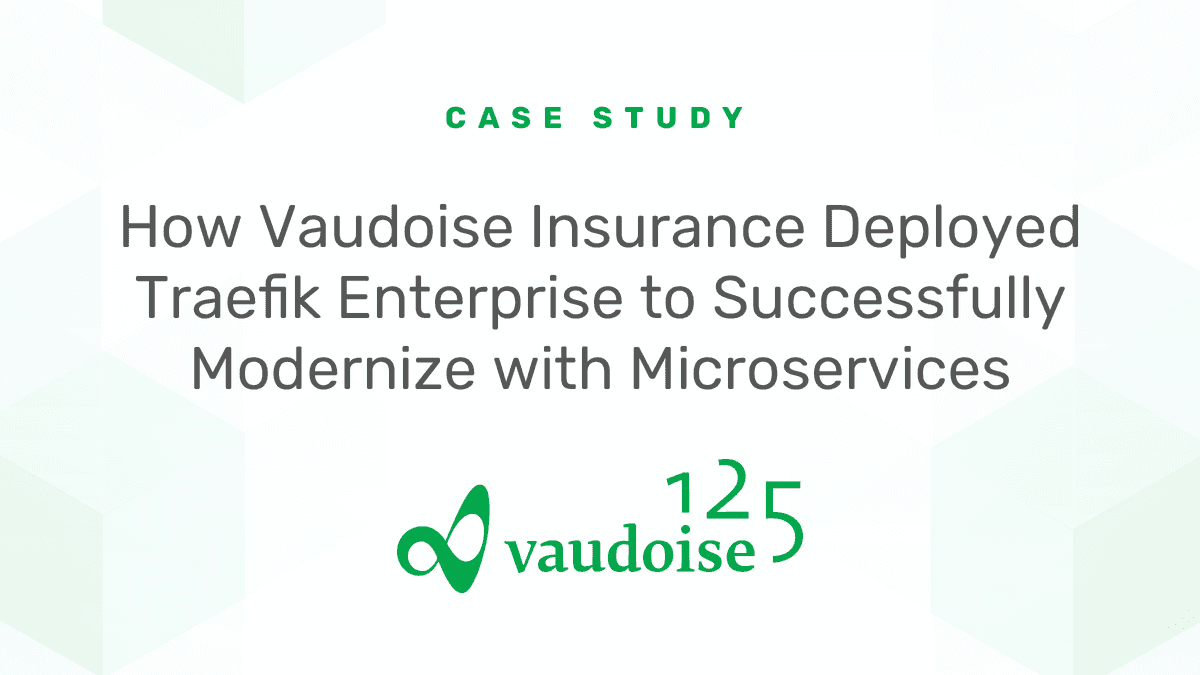 How Vaudoise Insurance Deployed Traefik Enterprise to Successfully Modernize with Microservices